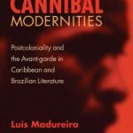 Cannibal Modernities- Postcoloniality and the Avant-garde in Brazilian and Caribbean Literature